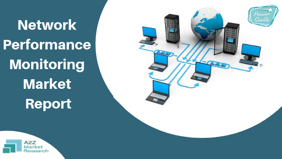 Know in depth about Network Performance Monitoring Market: What Recent Study say about Top Companies like Riverbed Technology, Cisco Systems, IBM, Viavi Solutions, Paessler, HP, SevOne, CA Technologies, Solar Winds, Corvil, and other